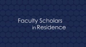Faculty Scholars in Residence
